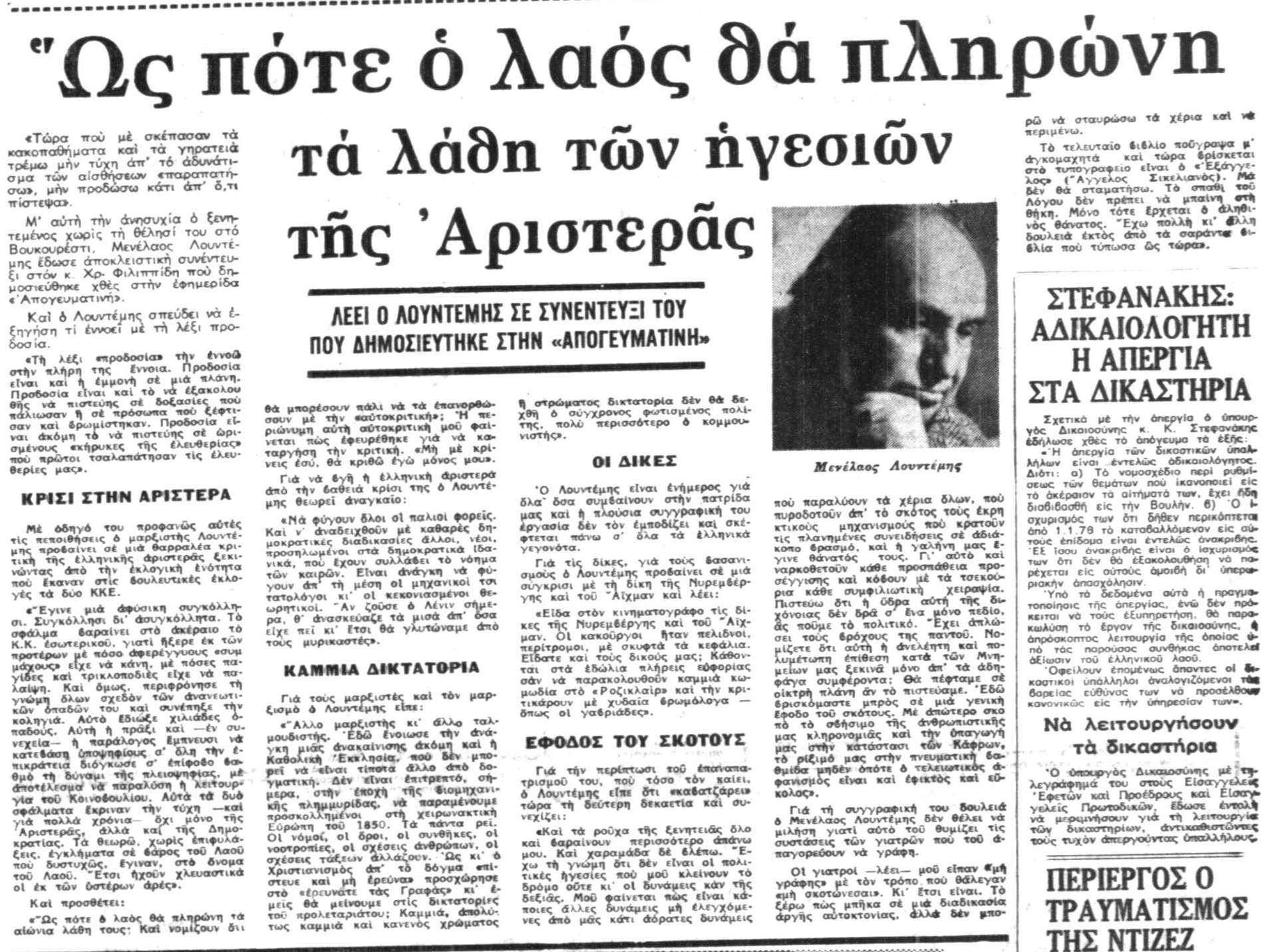 ΚΡΙΣΙ ΣΤΗΝ ΑΡΙΣΤΕΡΑ Με οδηγό του προφανώς αυτές τις πεποιθήσεις ο μαρξιστής λουντέμης προβαίνει σε μια θαρραλέα κριτική της ελληνικής αριστεράς ξεκινώντας πό την εκογική ενότητα που έκαναν στις βουλευτικέ ςεκλογές τα δύο ΚΚΕ. «Εγινε μια αφύσικη συγκόλλησι. Συγκόλλησι δι' ασυγκόλλητα. Το σφάλμα βαραίνει στο ακέραιο το Κ.Κ. εσωτερικού, γιατί ήξερε εκ των προτέρων με πόσο αφερέγγυους «συμμάχους» είχε να κάν., με πόσες παγίδες και τρικλοποδιές είχε να παλαίψη. Και όμως, περιφρόνησε τη γνώμη όλων σχεδόν των ανανεωτικών οπαδών του και συνέπηξε την κοληγιά. Αυτό έδιωξε χιλιάδες οπαδούς. Αυτή η πράξι και –εν συνεχεία- η παράλογος έμπνευσι να κατεβάση υποψηφίους σ' όλη την επικράτεια διόγκωσε σ' επίφοβο βαθμό τη δύναμι της πλειοψηφίας, με αποτέλεσμα να παραλύση η λειτουργία του Κοινοβουλίου. Αυτ΄ατα δυο σφάλματα έκριναν την τύχη –και για πολλά χρόνια- όχι μόνο της Αριστεράς, αλλά και της Δημοκρατίας. Τα θεωρώ, χωρίς επιφυλάξεις, εγκλήματα σε βάρος του Λαού που δυστυχώς, έγιναν, στο όνομα του Λαού. Ετσι ηχούν χλευαστικά οι εκ των υστέρων άρες». (…) ΚΑΜΜΙΑ ΔΙΚΤΑΤΟΡΙΑ Για τους μαρξιστές και τον μαρξισμό ο Λουντέμης είπε: «Άλλο μαρξιστής κι άλλο ταλμουδιστής. Εδώ ένοιωσε την ανάγκη μιας ανακαίνισης ακόμη και η Καθολική Εκκλησία, που δεν μπορεί να είναι τίποτα άλλο από δογματική. Δεν είναι επιτρεπτό, σήμερα, στην εποχή της βιομηχανικής πλημμυρίδας, να παραμένουμε προσκολλημένοι στη χειρωνακτική Ευρώπη του 1850. Τα πάντα ρει. Οι νόμοι, οι όροι, οι συνθήκες, οι νοοτροπίες, οι σχέσεις ανθρώπων, οι σχέσεις τάξεων αλλάζουν. Ως κι ο Χριστιανισμός απ' το δόγμα ''πίστευε και μη ερεύνα'' προσχώρησε στο ΄΄ερευνάτε τα ς Γραφάς'' κι εμείς θα μείνουμε στις δικτατορίες του προλεταριάτου; Καμμιά, απολύτως καμμιά και κανεν΄ςο χρώματος ή στρώματος δικτατορία δε θα δεχθεί ο σύγχρονος φωτισμένος πολίτης, πολύ περισσότερο ο κομμουνιστής».