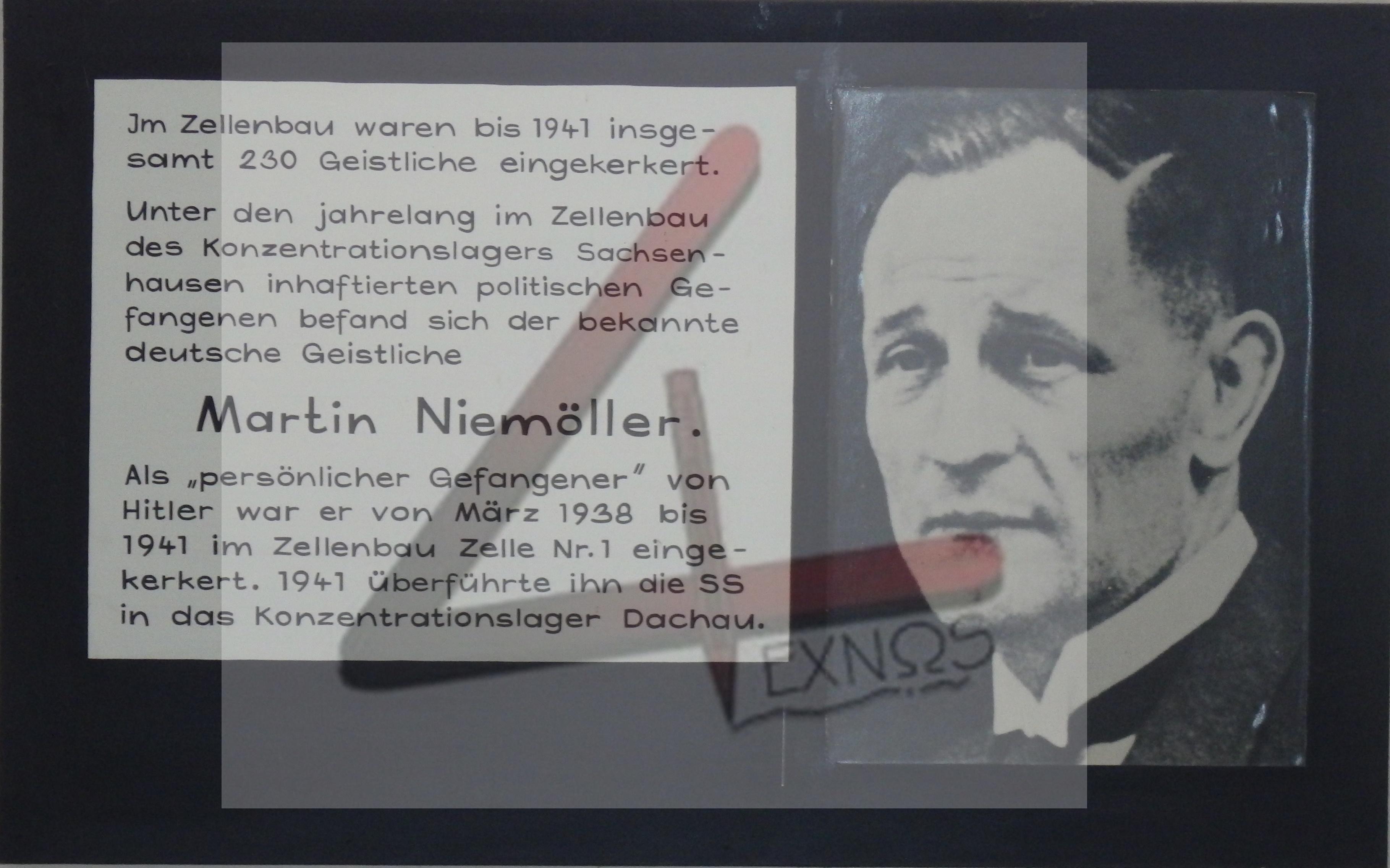 «Μέχρι το 1941 κρατούνται στην απομόνωση 230 ιερείς. Ανάμεσα στους πολιτικούς κρατούμενους, που κρατούνται χρόνια στα κελιά απομόνωσης του Στρατοπέδου Σακσενχάουζεν, βρίσκεται και ο επιφανής κληρικός ΜΑΡΤΙΝ ΝΙΜΕΛΕΡ Από τον Μάρτιο του 1938 έως και το 1941 κρατείται στο κελί 1 της πτέρυγας απομόνωσης ως προσωπικός κρατούμενος του Χίτλερ. Το 1941 θα οδηγηθεί από τα SS στο στρατόπεδο του ΝΤΑΧΑΟΥ» (Μετάφραση του περιεχομένου τη τιμητικής πλακέτας που υπάρχει στο κελί που κρατούνταν ο Μ. Νίμελερ στο στρατόπεδο Σακσενχάουζεν όπου οι ναζί διέθεταν ειδική πτέρυγα με κελιά για σημαντικούς κρατούμενους όπως ο ΝΙΜΕΛΕΡ - στην άκρη του στρατοπέδου και αθέατο από τους υπόλοιπους κρατούμενους)