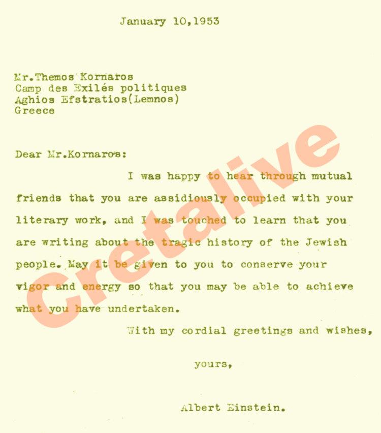 Ιανουάριος 10,1953 Κο Θέμο Κορνάρο Στρατόπεδο εξορίας πολιτικών Άγιος Ευστράτιος ( Λήμνος) Ελλάδα Αγαπητέ κ. Κορνάρο. Ήμουν ευτυχής να ακούσω μέσω κοινών φίλων ότι ασχολείστε επιμελώς με το λογοτεχνικό σας έργο, και ήμουν συγκινημένος που έμαθα ότι γράφετε για την τραγική ιστορία του εβραϊκού λαού. Εύχομαι να διατηρήσετε την ευρωστία και την ενέργεια σας ώστε να είστε σε θέση να επιτύχετε αυτό που έχετε αναλάβει. Χαιρετισμούς και ευχές Ο δικός σας Albert Einstain.